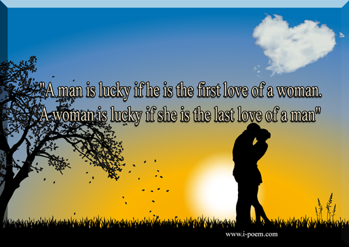 A man is lucky if he is the first love of a woman.  Awoman is lucky if she is the last love of a man